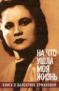 «На что ушла моя жизнь»: Книга о Валентине Ермаковой