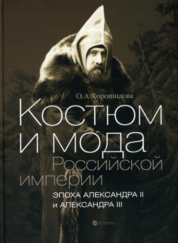 Хорошилова О. Костюм и мода Российской империи. Эпоха Александра II и Александра III